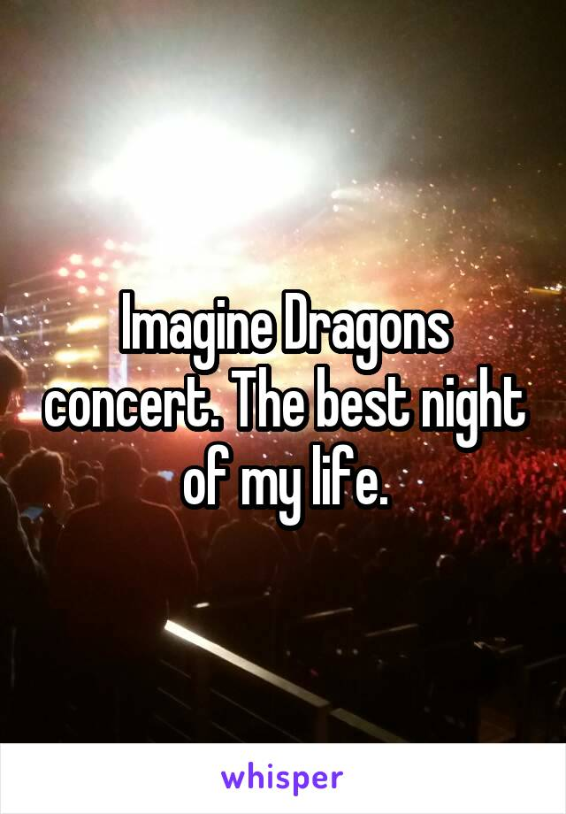 Imagine Dragons concert. The best night of my life.