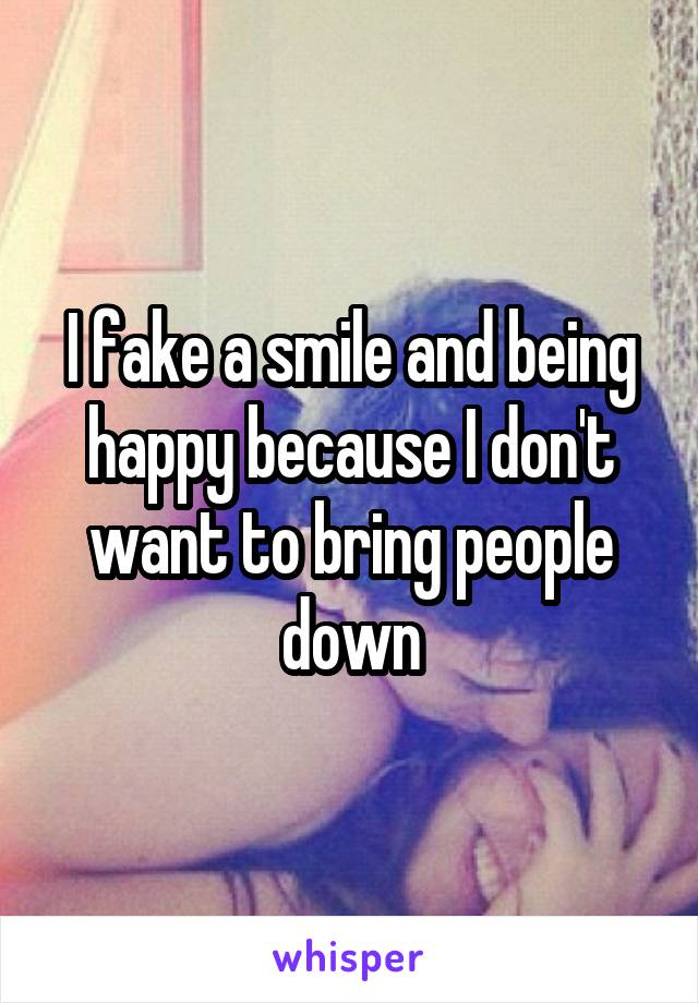 I fake a smile and being happy because I don't want to bring people down