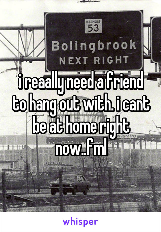 i reaally need a friend to hang out with. i cant be at home right now..fml