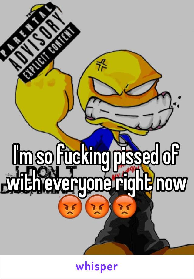 I'm so fucking pissed of with everyone right now 😡😡😡