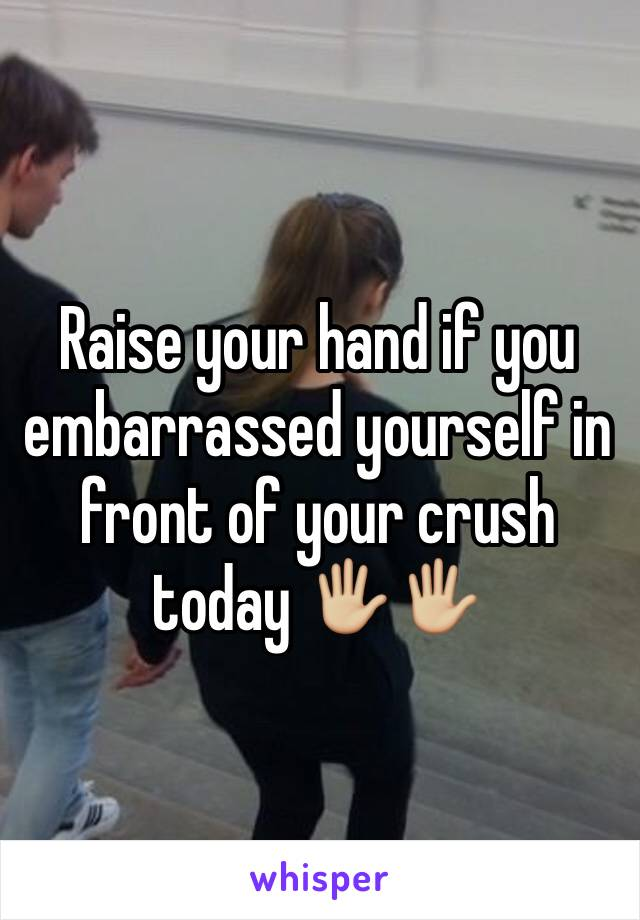 Raise your hand if you embarrassed yourself in front of your crush today 🖐🏼🖐🏼