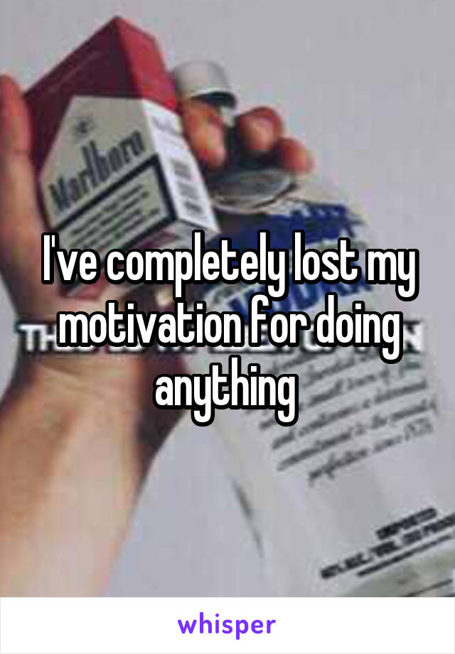 I've completely lost my motivation for doing anything