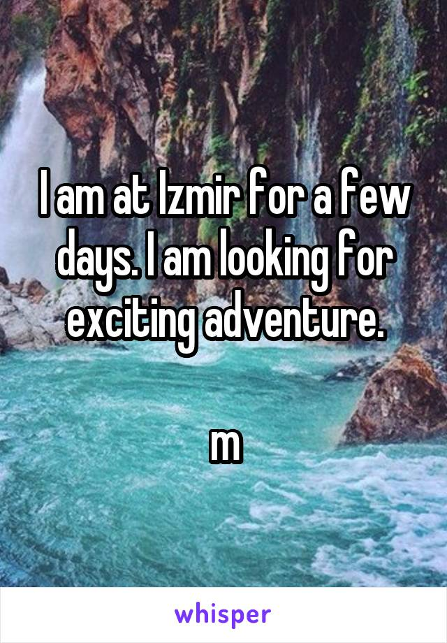 I am at Izmir for a few days. I am looking for exciting adventure.  m