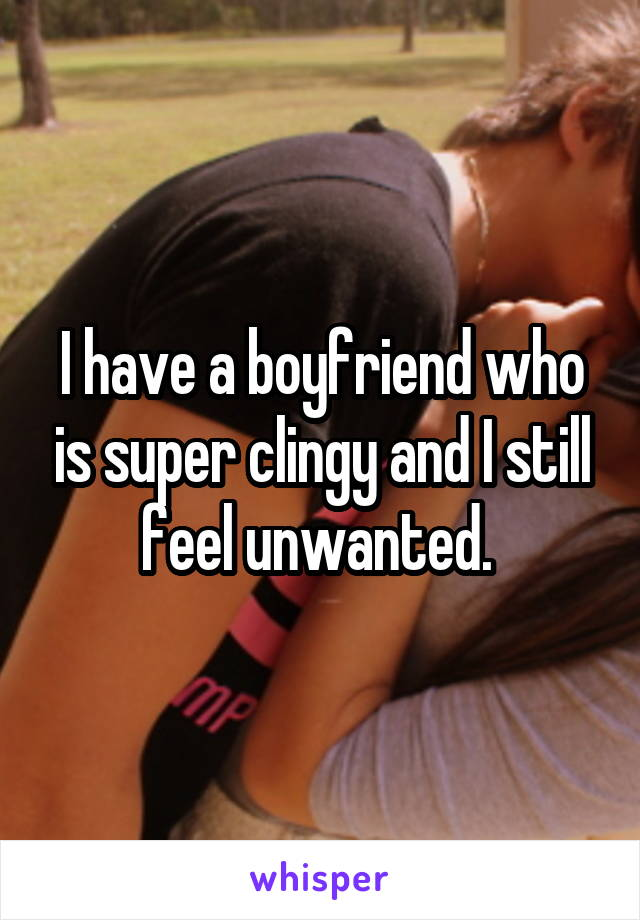 I have a boyfriend who is super clingy and I still feel unwanted.