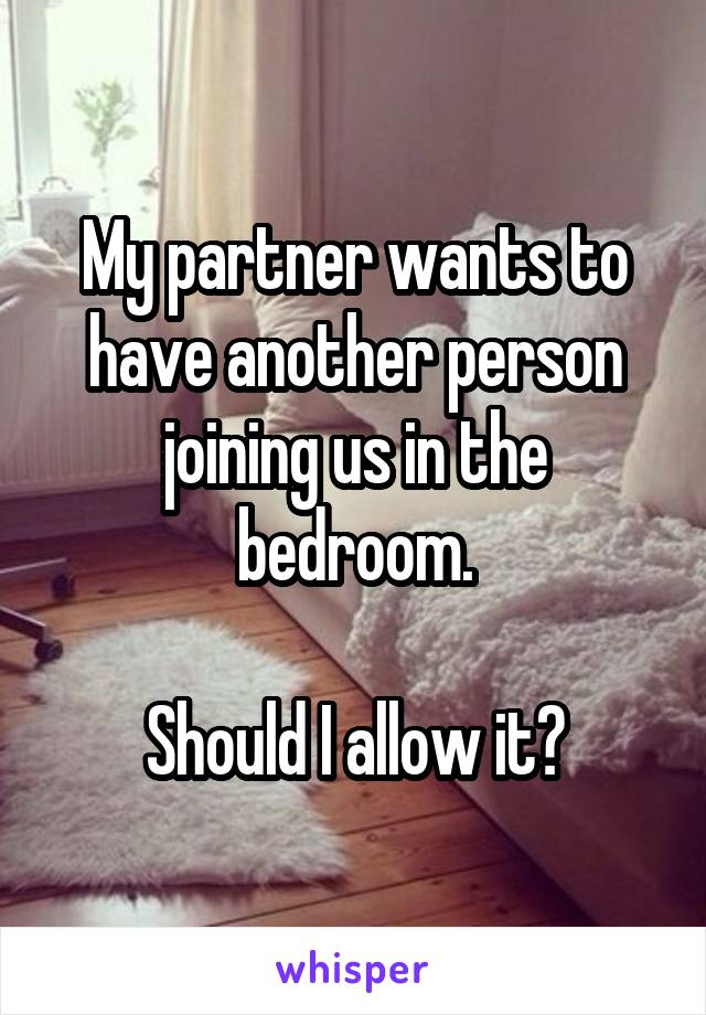 My partner wants to have another person joining us in the bedroom.  Should I allow it?