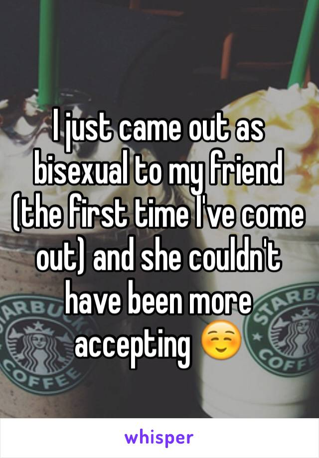 I just came out as bisexual to my friend (the first time I've come out) and she couldn't have been more accepting ☺️