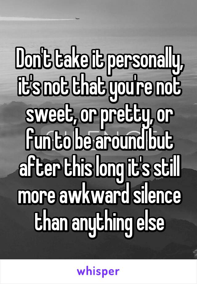 Don't take it personally, it's not that you're not sweet, or pretty, or fun to be around but after this long it's still more awkward silence than anything else