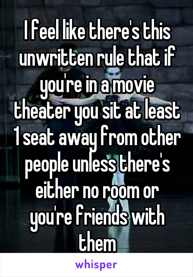 I feel like there's this unwritten rule that if you're in a movie theater you sit at least 1 seat away from other people unless there's either no room or you're friends with them