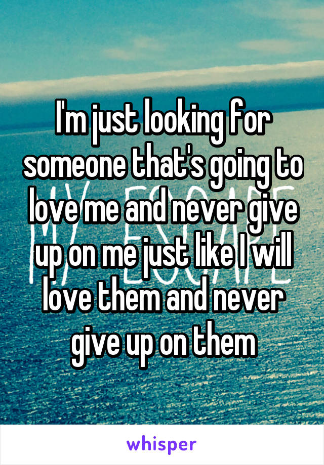 I'm just looking for someone that's going to love me and never give up on me just like I will love them and never give up on them