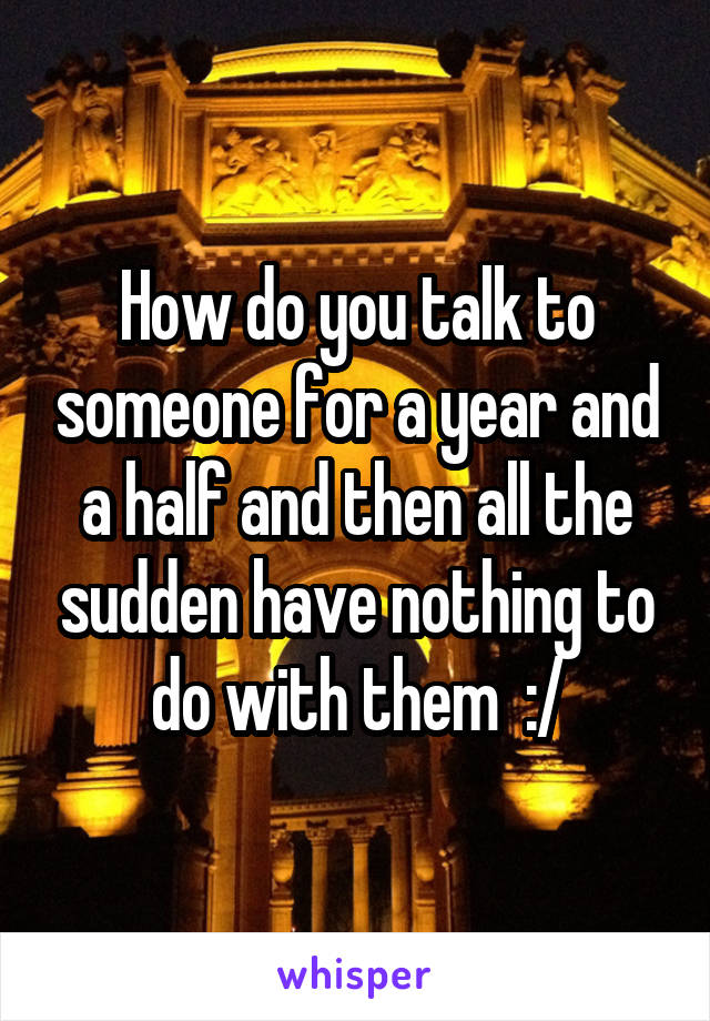 How do you talk to someone for a year and a half and then all the sudden have nothing to do with them  :/