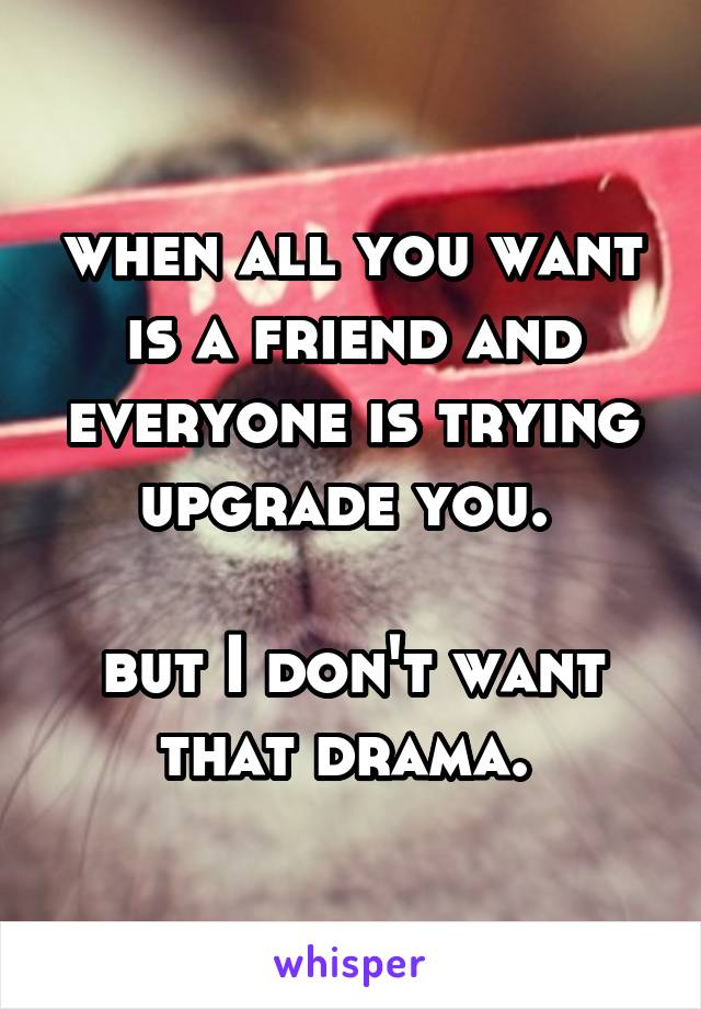 when all you want is a friend and everyone is trying upgrade you.   but I don't want that drama.