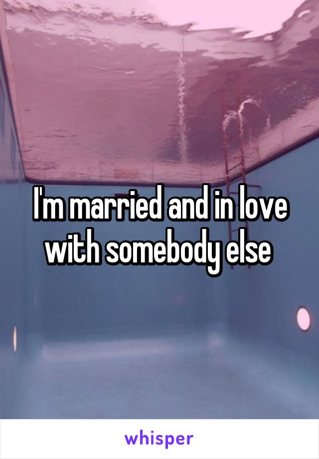 I'm married and in love with somebody else