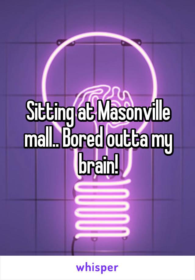 Sitting at Masonville mall.. Bored outta my brain!