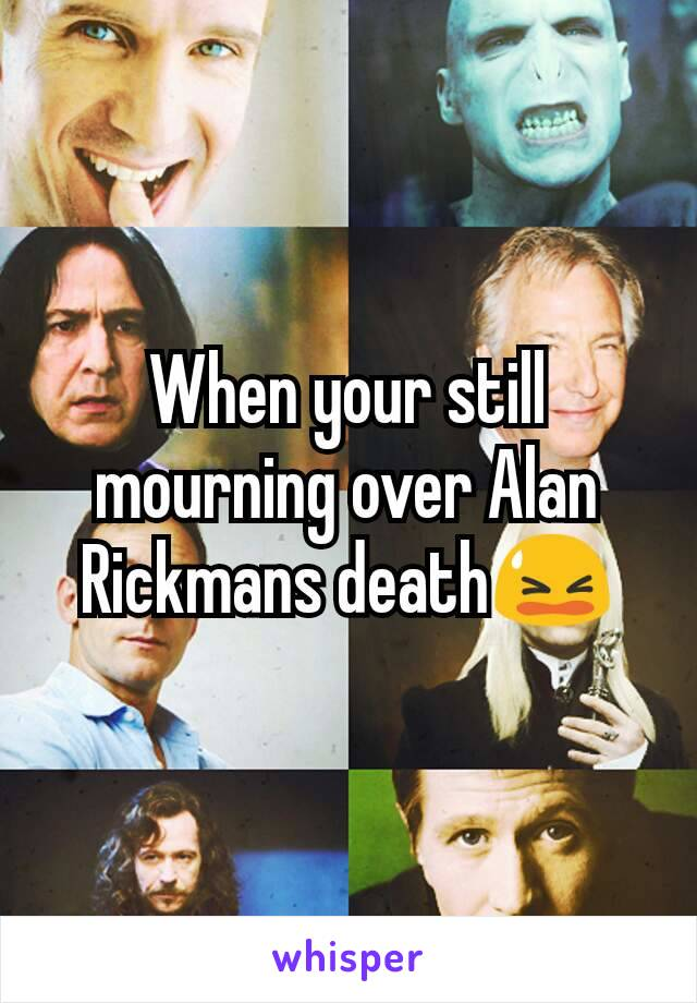 When your still mourning over Alan Rickmans death😫