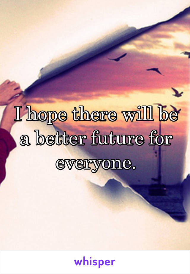 I hope there will be a better future for everyone.