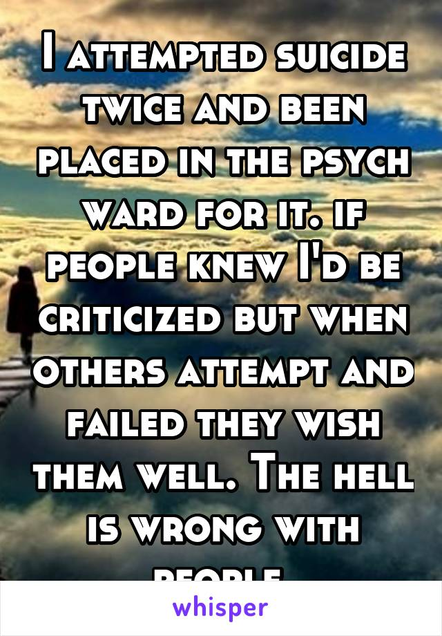 I attempted suicide twice and been placed in the psych ward for it. if people knew I'd be criticized but when others attempt and failed they wish them well. The hell is wrong with people
