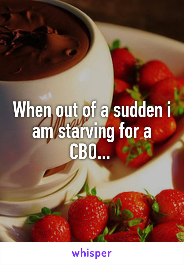 When out of a sudden i am starving for a CBO...
