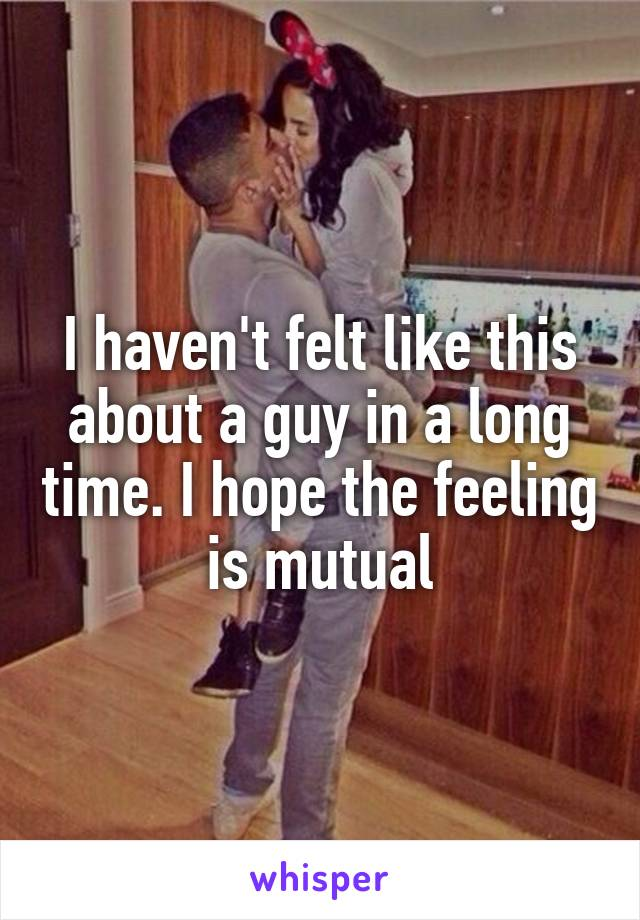 I haven't felt like this about a guy in a long time. I hope the feeling is mutual