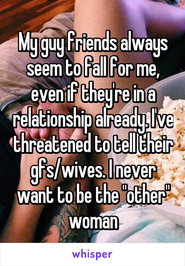 """My guy friends always seem to fall for me, even if they're in a relationship already. I've threatened to tell their gfs/wives. I never want to be the """"other"""" woman"""