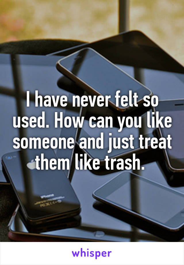 I have never felt so used. How can you like someone and just treat them like trash.