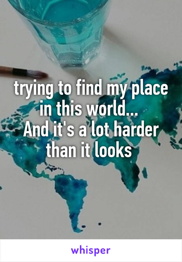 trying to find my place in this world...  And it's a lot harder than it looks