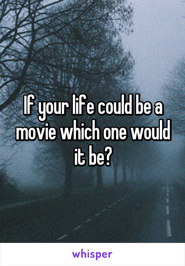 If your life could be a movie which one would it be?