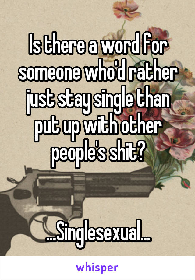 Is there a word for someone who'd rather just stay single than put up with other people's shit?   ...Singlesexual...