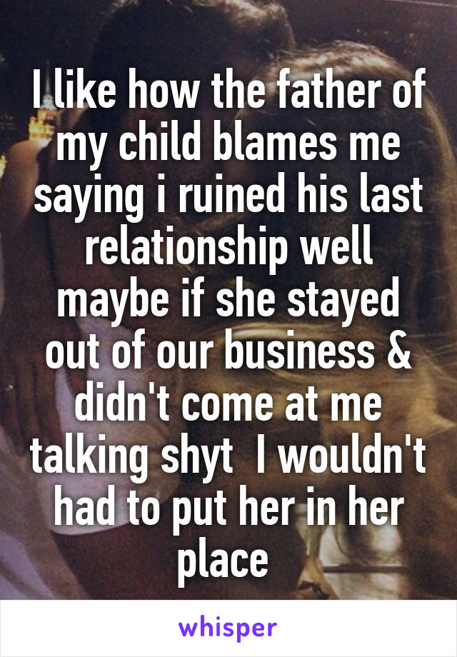 I like how the father of my child blames me saying i ruined his last relationship well maybe if she stayed out of our business & didn't come at me talking shyt  I wouldn't had to put her in her place