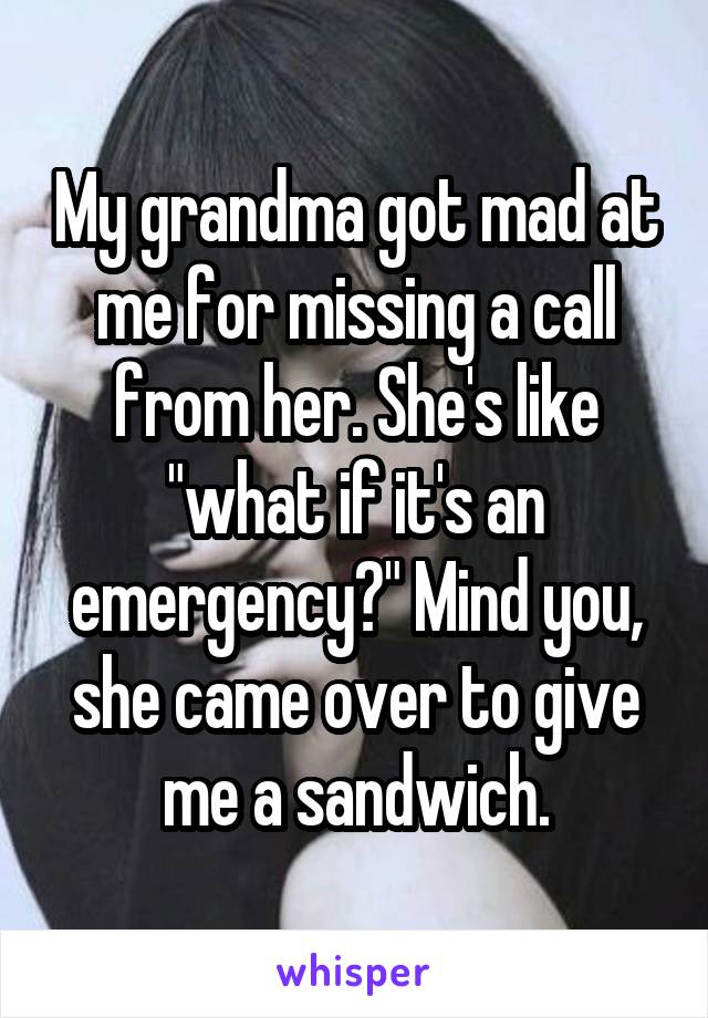 """My grandma got mad at me for missing a call from her. She's like """"what if it's an emergency?"""" Mind you, she came over to give me a sandwich."""