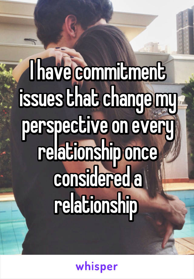I have commitment issues that change my perspective on every relationship once considered a relationship