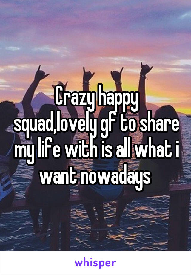 Crazy happy squad,lovely gf to share my life with is all what i want nowadays