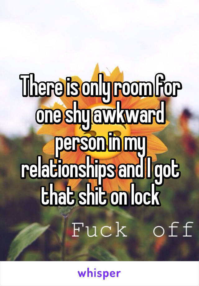 There is only room for one shy awkward person in my relationships and I got that shit on lock