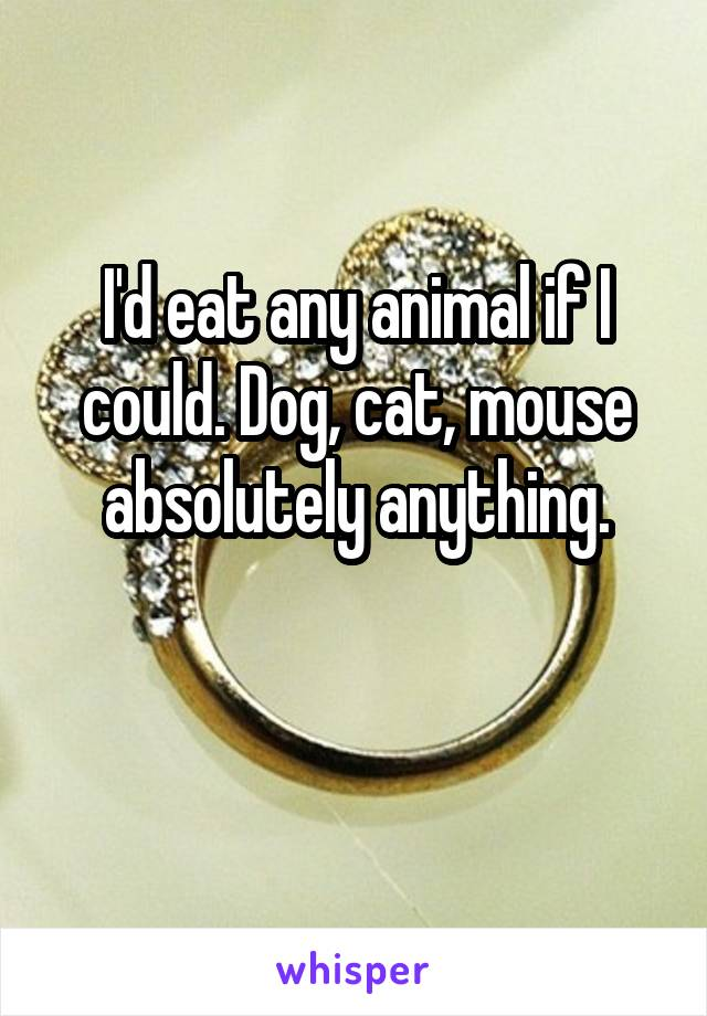 I'd eat any animal if I could. Dog, cat, mouse absolutely anything.