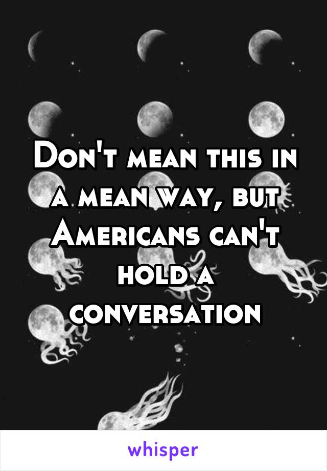 Don't mean this in a mean way, but Americans can't hold a conversation