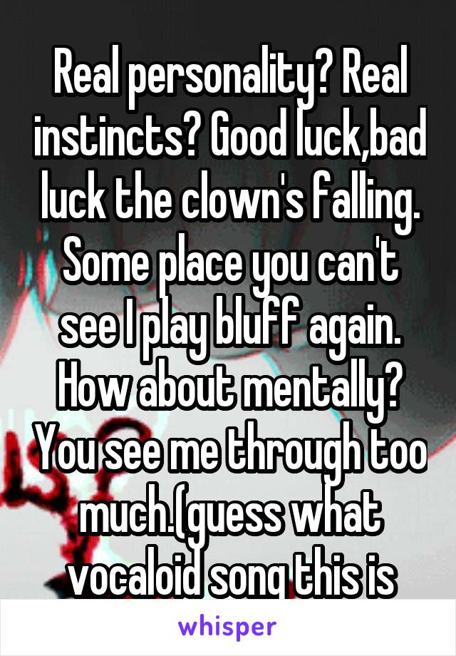 Real personality? Real instincts? Good luck,bad luck the clown's falling. Some place you can't see I play bluff again. How about mentally? You see me through too much.(guess what vocaloid song this is