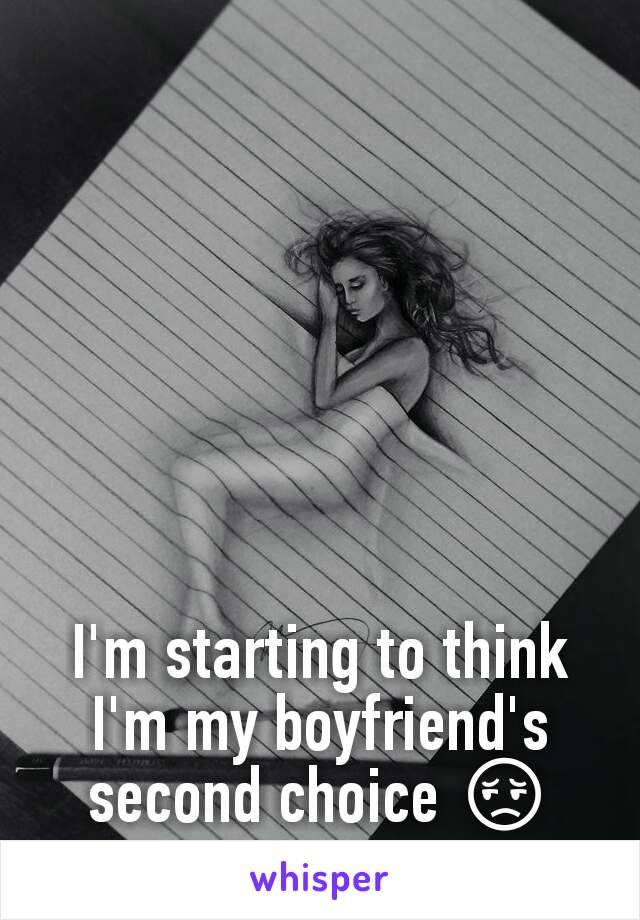 I'm starting to think I'm my boyfriend's second choice 😔
