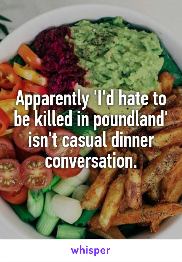 Apparently 'I'd hate to be killed in poundland' isn't casual dinner conversation.
