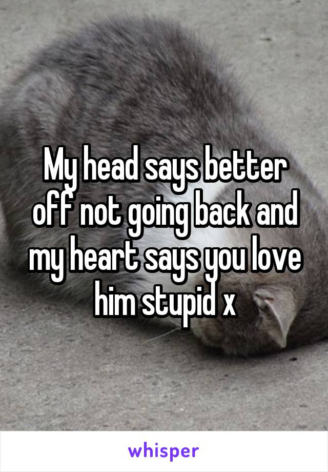 My head says better off not going back and my heart says you love him stupid x