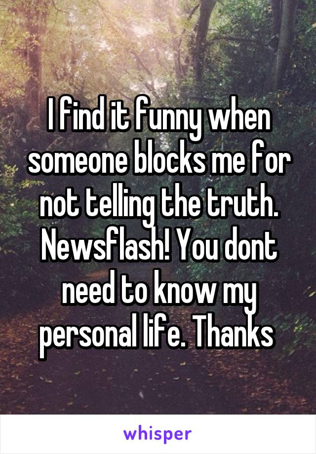 I find it funny when someone blocks me for not telling the truth. Newsflash! You dont need to know my personal life. Thanks
