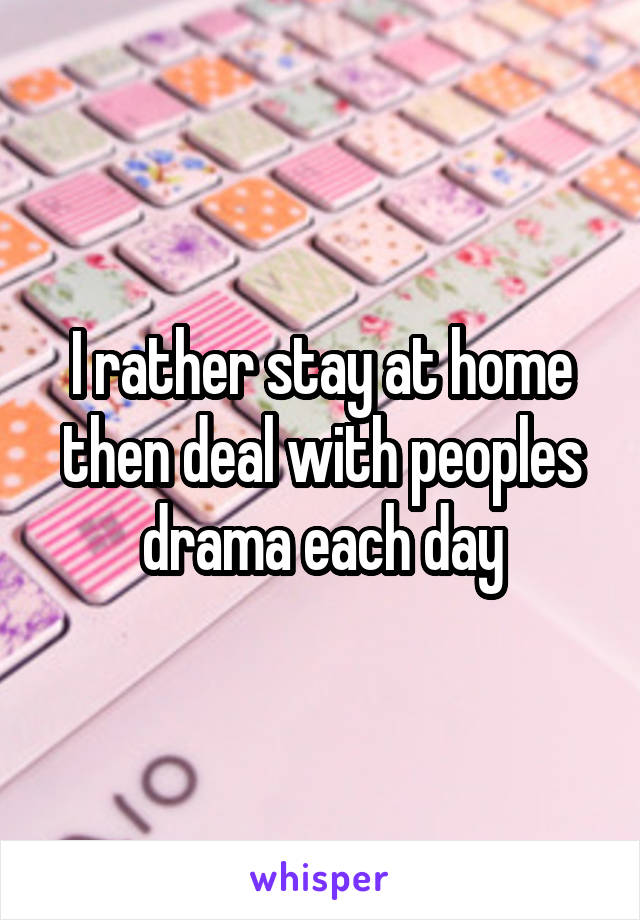 I rather stay at home then deal with peoples drama each day