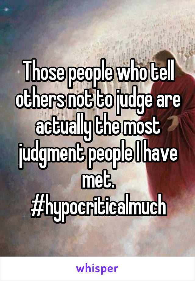 Those people who tell others not to judge are actually the most judgment people I have met. #hypocriticalmuch