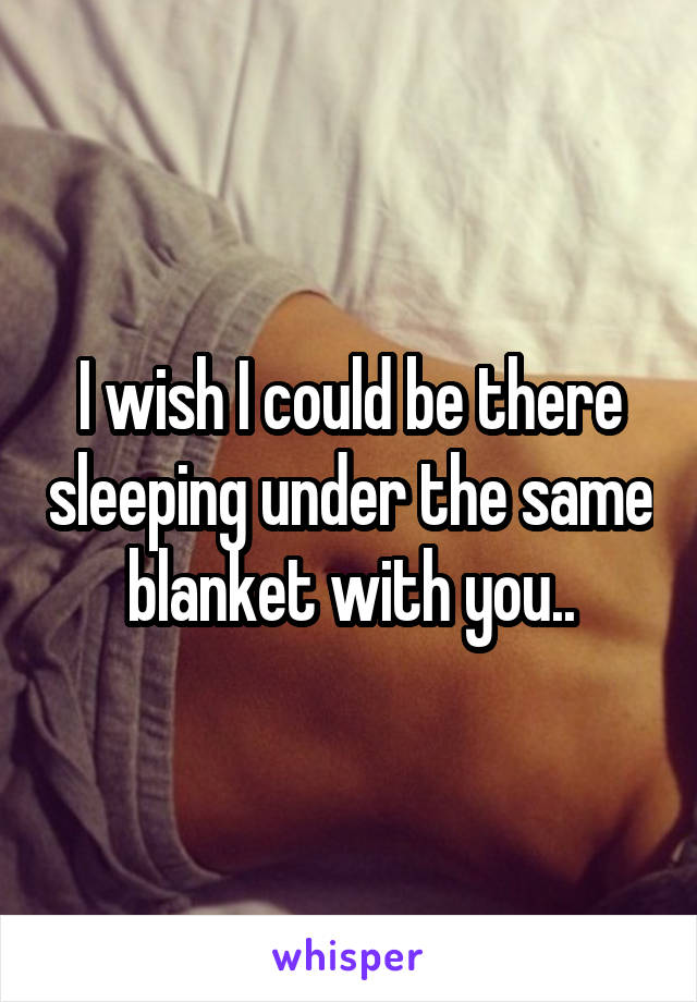 I wish I could be there sleeping under the same blanket with you..