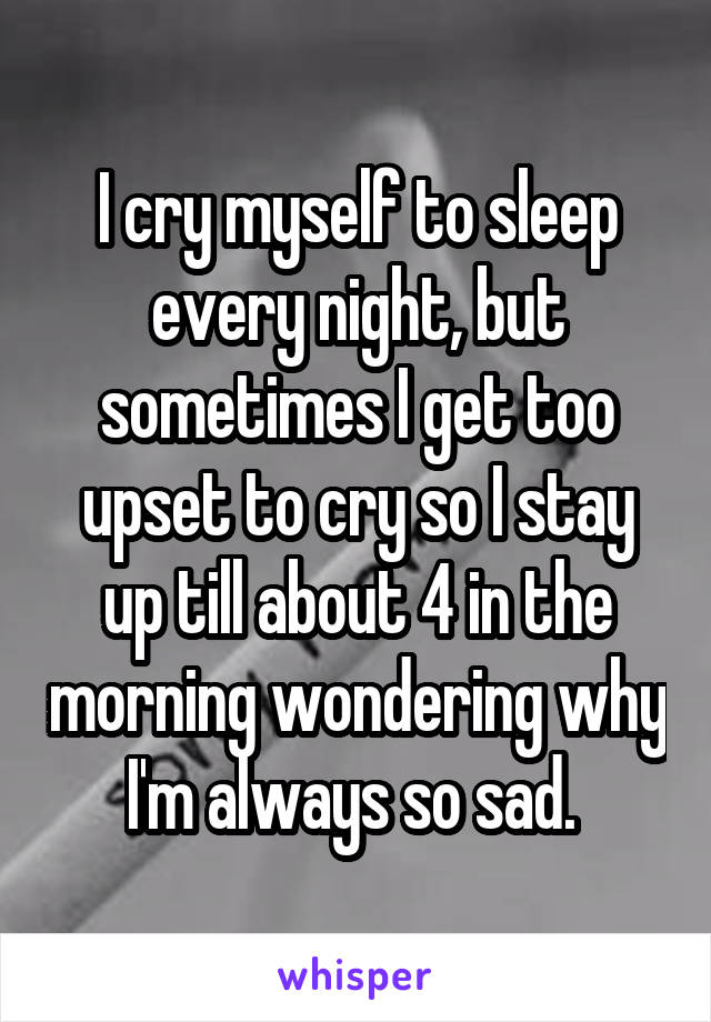 I cry myself to sleep every night, but sometimes I get too upset to cry so I stay up till about 4 in the morning wondering why I'm always so sad.
