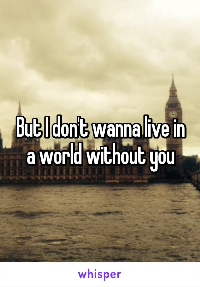 But I don't wanna live in a world without you