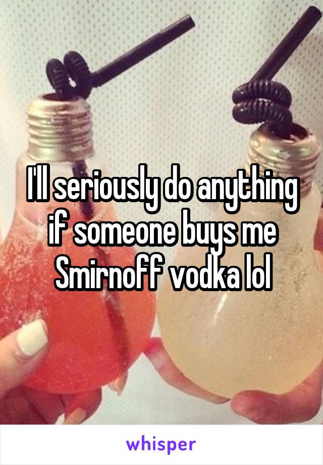 I'll seriously do anything if someone buys me Smirnoff vodka lol