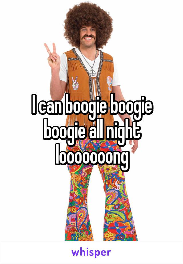 I can boogie boogie boogie all night looooooong