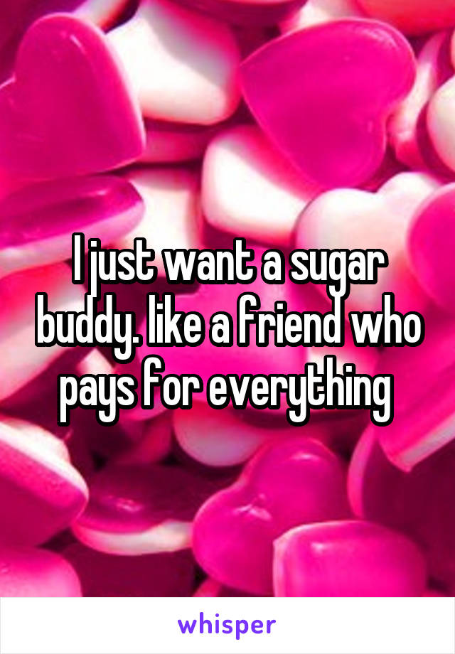 I just want a sugar buddy. like a friend who pays for everything