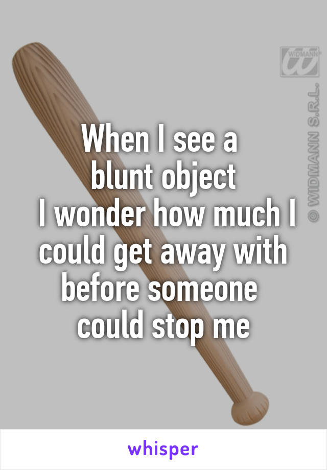 When I see a  blunt object  I wonder how much I could get away with before someone  could stop me