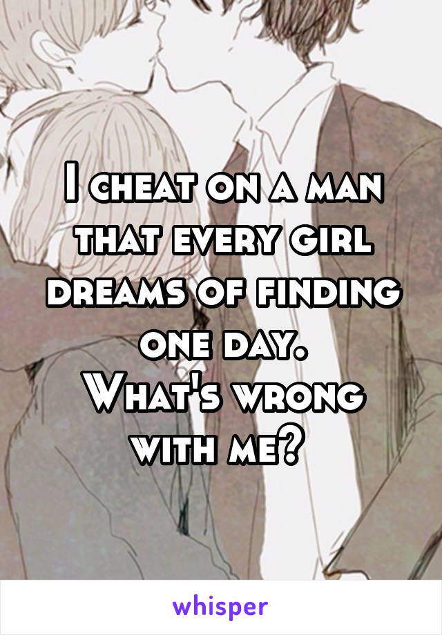 I cheat on a man that every girl dreams of finding one day. What's wrong with me?