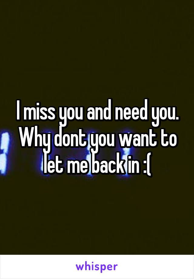 I miss you and need you. Why dont you want to let me back in :(